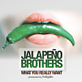 Jalapeno Brothers- What You Really Want