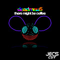 ´´There Might Be Coffee [JECS Cut v2]´´ by deadmau5