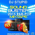 2015 TOP RNB POP MIXTAPE  SOUND BUSTER .DJ STUPID MIXTAPE @WWW.NAIJATAKEOVER