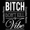 Dont Kill My Vibe - Crusades Remix