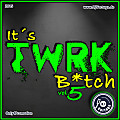 It´s TWRK B*tch vol. 5